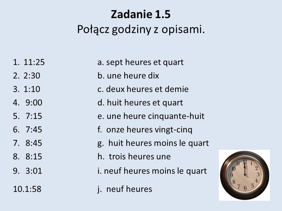 Zadanie 1.5 Połącz godziny z opisami. 1.11:25 a. sept heures et quart 2.2:30 b. une heure dix 3.1:10 c. deux heures et demie 4. 9:00 d. huit heures et