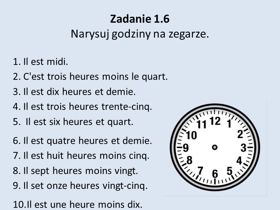 Zadanie 1.6 Narysuj godziny na zegarze. 1.Il est midi. 2.C'est trois heures moins le quart. 3.Il est dix heures et demie. 4.Il est trois heures trente