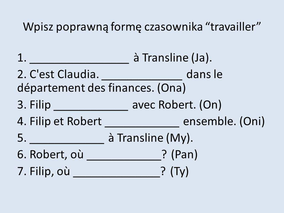 Wpisz poprawną formę czasownika travailler 1. ________________ à Transline (Ja). 2. C'est Claudia. _____________ dans le département des finances. (On