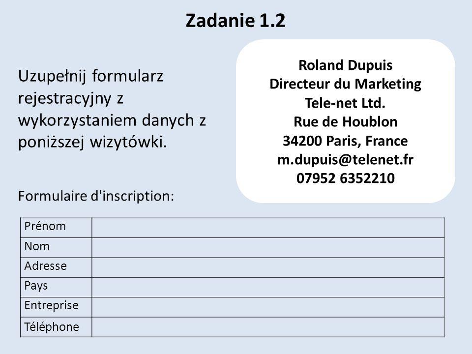 Zadanie 1.2 Prénom Nom Adresse Pays Entreprise Téléphone Formulaire d'inscription: Roland Dupuis Directeur du Marketing Tele-net Ltd. Rue de Houblon 3