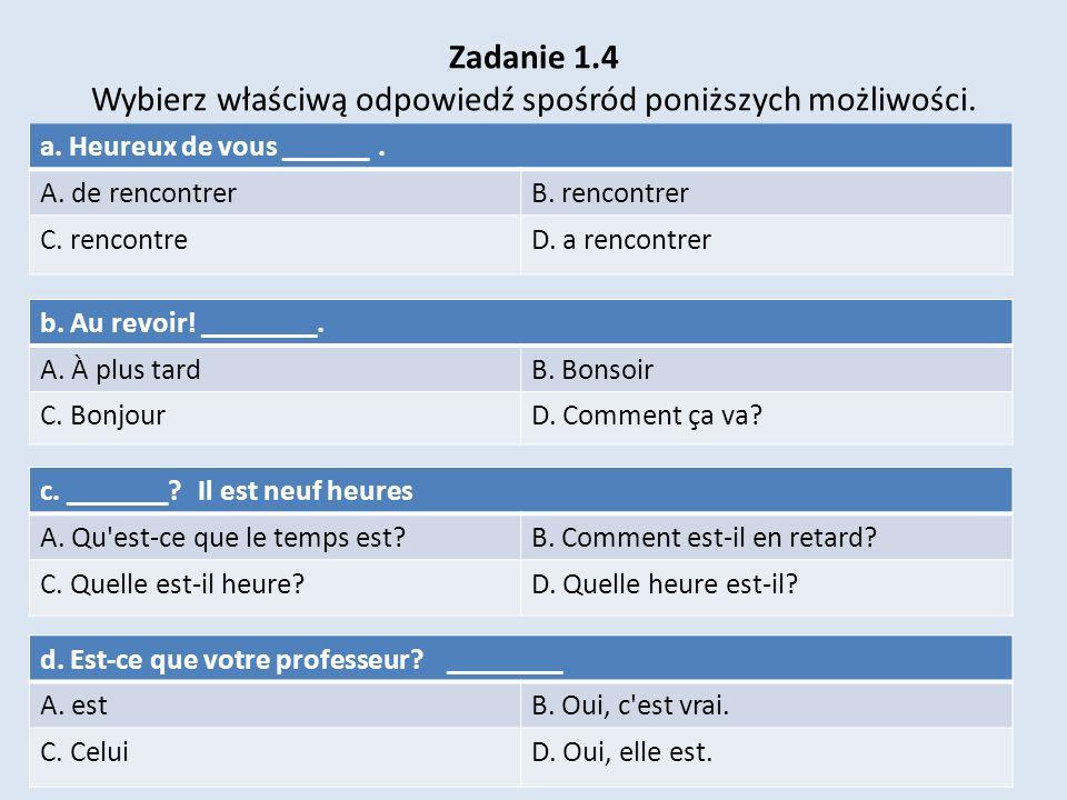 Zadanie 1.4 Wybierz właściwą odpowiedź spośród poniższych możliwości. a. Heureux de vous ______. A. de rencontrerB. rencontrer C. rencontreD. a rencon