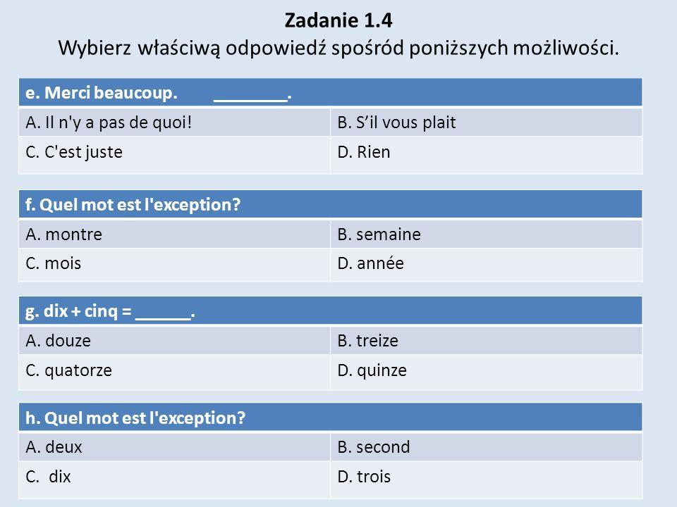 Zadanie 1.4 Wybierz właściwą odpowiedź spośród poniższych możliwości.. e. Merci beaucoup. ________. A. Il n'y a pas de quoi!B. Sil vous plait C. C'est