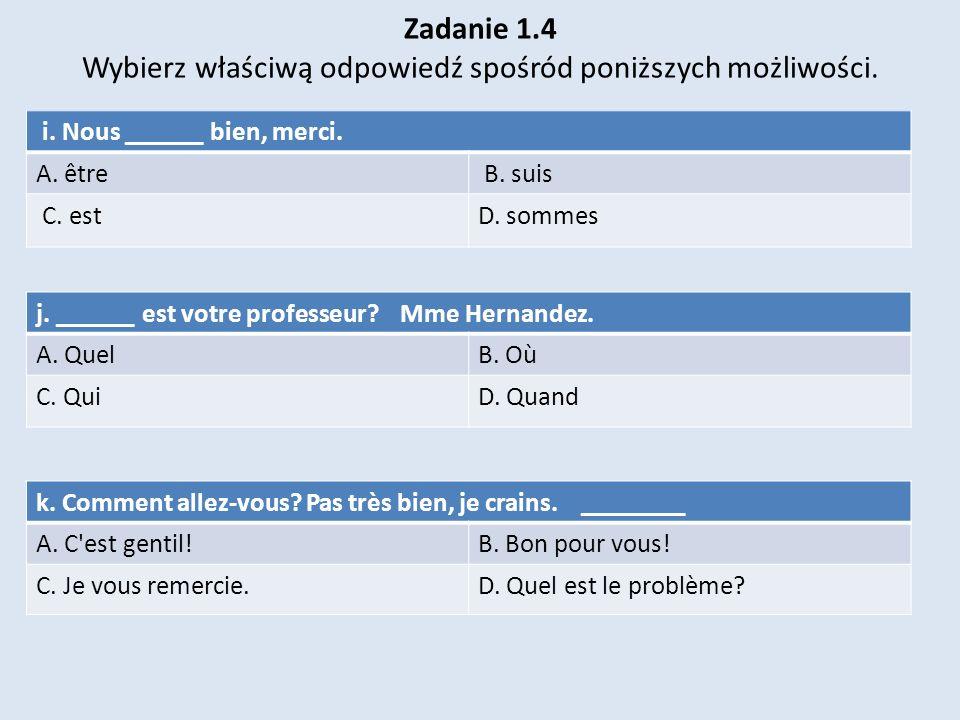 Zadanie 1.4 Wybierz właściwą odpowiedź spośród poniższych możliwości.. i. Nous ______ bien, merci. A. être B. suis C. estD. sommes j. ______ est votre