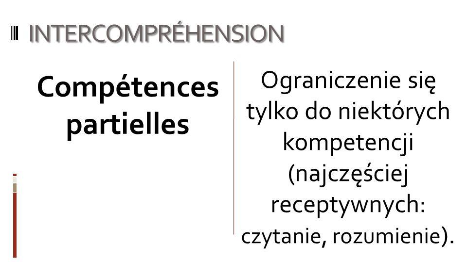 INTERCOMPRÉHENSION Ograniczenie się tylko do niektórych kompetencji (najczęściej receptywnych: czytanie, rozumienie ). Compétences partielles