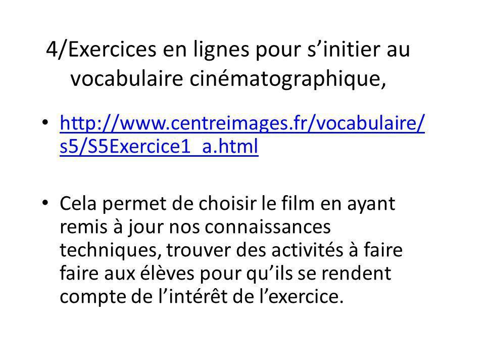 4/Exercices en lignes pour sinitier au vocabulaire cinématographique, http://www.centreimages.fr/vocabulaire/ s5/S5Exercice1_a.html http://www.centrei
