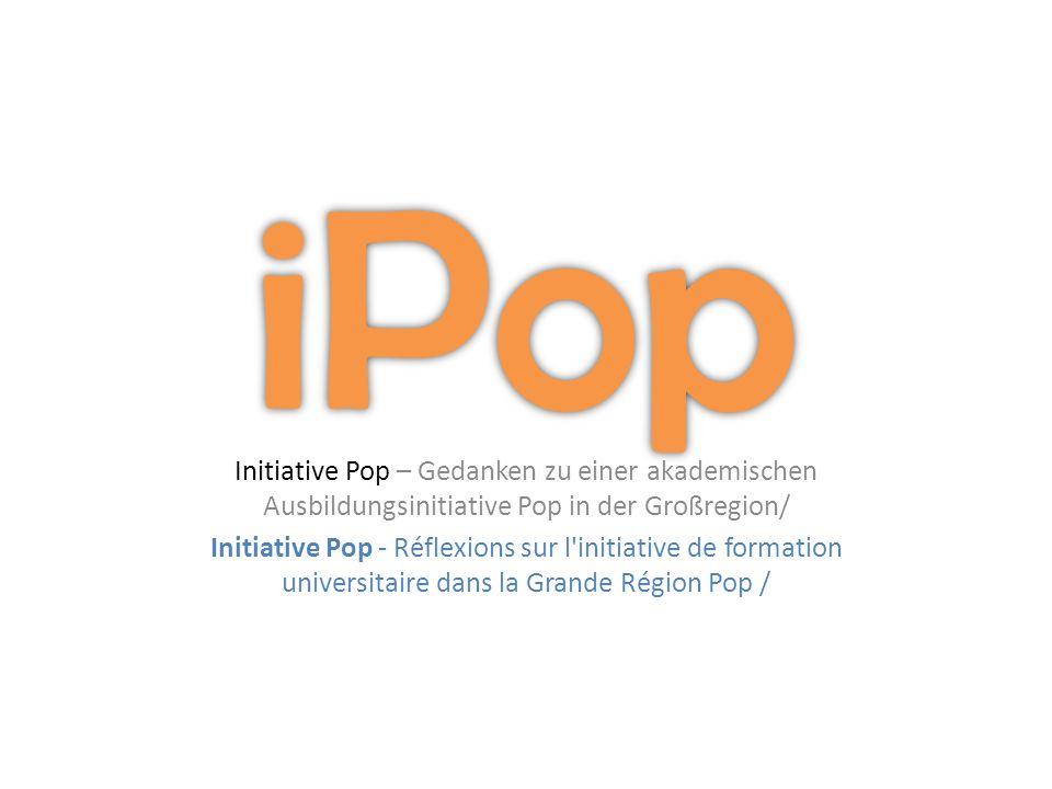 Initiative Pop – Gedanken zu einer akademischen Ausbildungsinitiative Pop in der Großregion/ Initiative Pop - Réflexions sur l initiative de formation universitaire dans la Grande Région Pop /