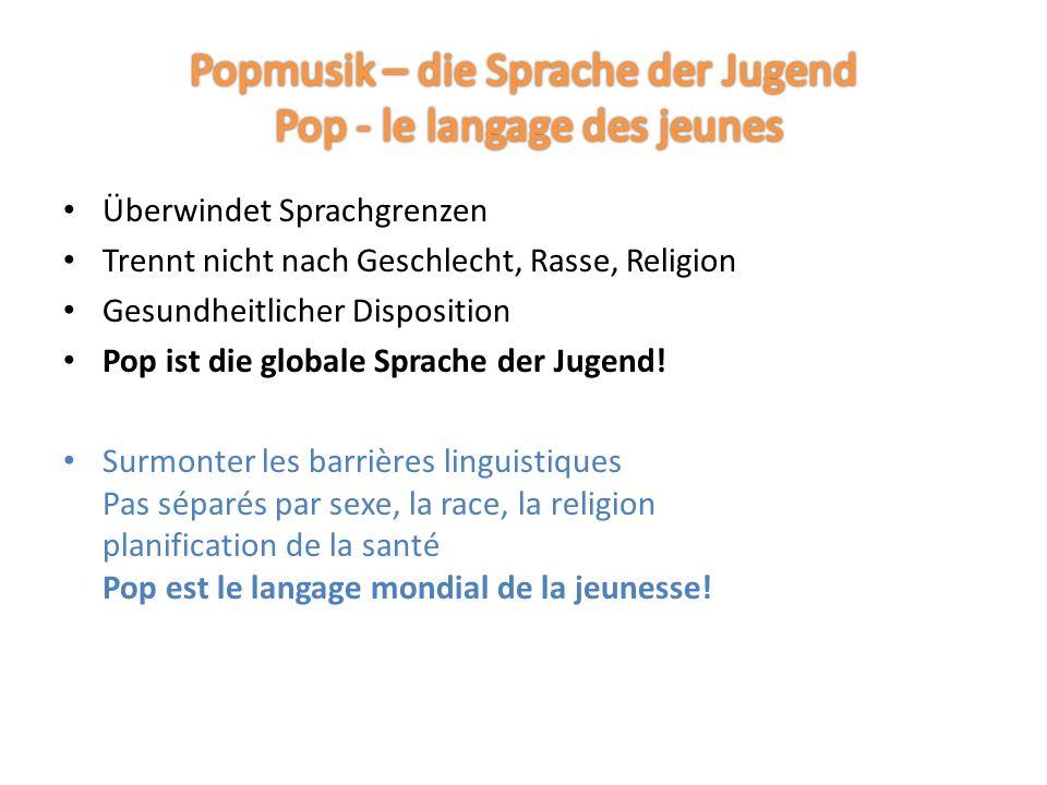 Überwindet Sprachgrenzen Trennt nicht nach Geschlecht, Rasse, Religion Gesundheitlicher Disposition Pop ist die globale Sprache der Jugend.