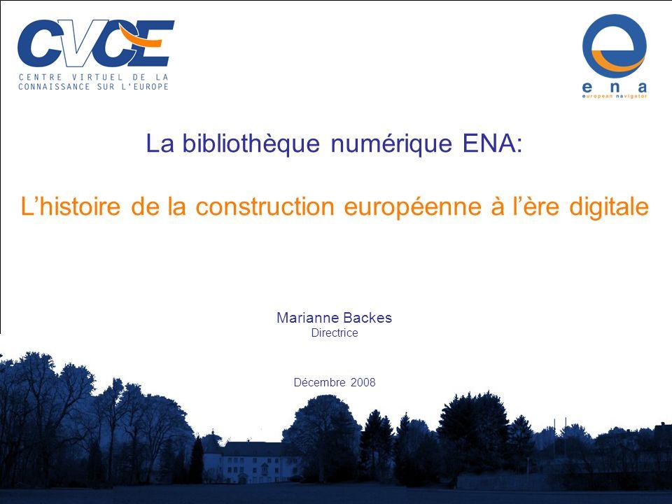 Centre Virtuel de la Connaissance sur lEurope 1 La bibliothèque numérique ENA: Lhistoire de la construction européenne à lère digitale Marianne Backes Directrice Décembre 2008