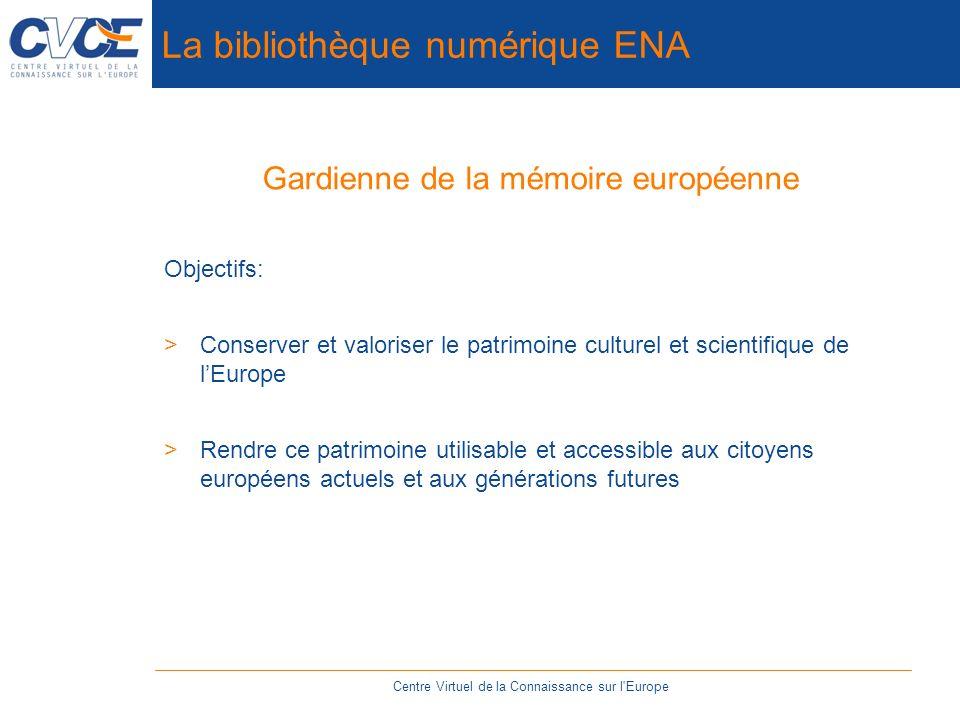 La bibliothèque numérique ENA Gardienne de la mémoire européenne Objectifs: >Conserver et valoriser le patrimoine culturel et scientifique de lEurope >Rendre ce patrimoine utilisable et accessible aux citoyens européens actuels et aux générations futures Centre Virtuel de la Connaissance sur l Europe