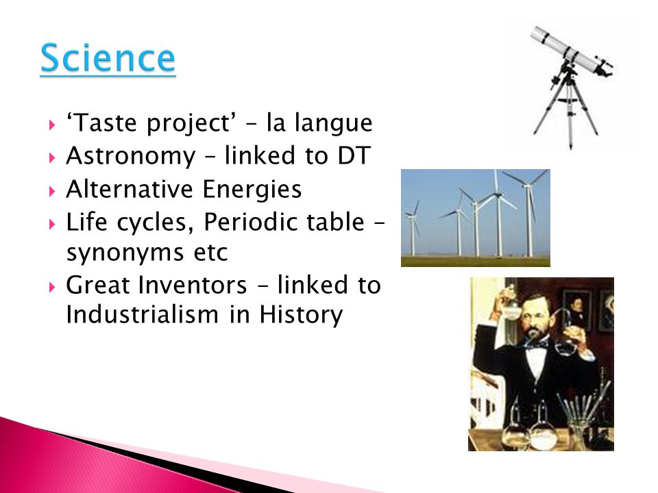 Taste project – la langue Astronomy – linked to DT Alternative Energies Life cycles, Periodic table – synonyms etc Great Inventors – linked to Industrialism in History