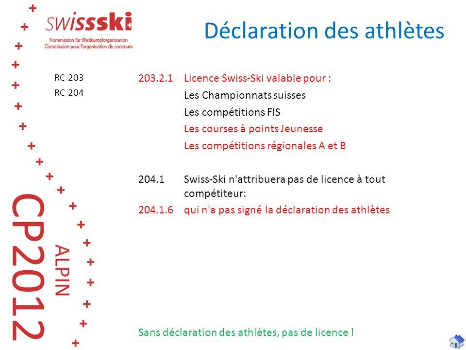 Déclaration des athlètes 203.2.1Licence Swiss-Ski valable pour : Les Championnats suisses Les compétitions FIS Les courses à points Jeunesse Les compétitions régionales A et B 204.1Swiss-Ski n attribuera pas de licence à tout compétiteur: 204.1.6qui n a pas signé la déclaration des athlètes Sans déclaration des athlètes, pas de licence .