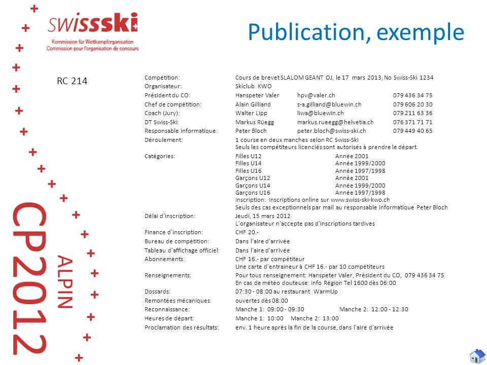 Publication, exemple Compétition:Cours de brevet SLALOM GEANT OJ, le 17 mars 2013, No Swiss-Ski 1234 Organisateur:Skiclub KWO Président du CO:Hanspeter Valerhpv@valer.ch 079 436 34 75 Chef de compétition:Alain Gilliands-a.gilliand@bluewin.ch079 606 20 30 Coach (Jury):Walter Lippliwa@bluewin.ch079 211 63 36 DT Swiss-Ski:Markus Rüeggmarkus.rueegg@helvetia.ch076 371 71 71 Responsable informatique:Peter Blochpeter.bloch@swiss-ski.ch079 449 40 65 Déroulement:1 course en deux manches selon RC Swiss-Ski Seuls les compétiteurs licenciés sont autorisés à prendre le départ.
