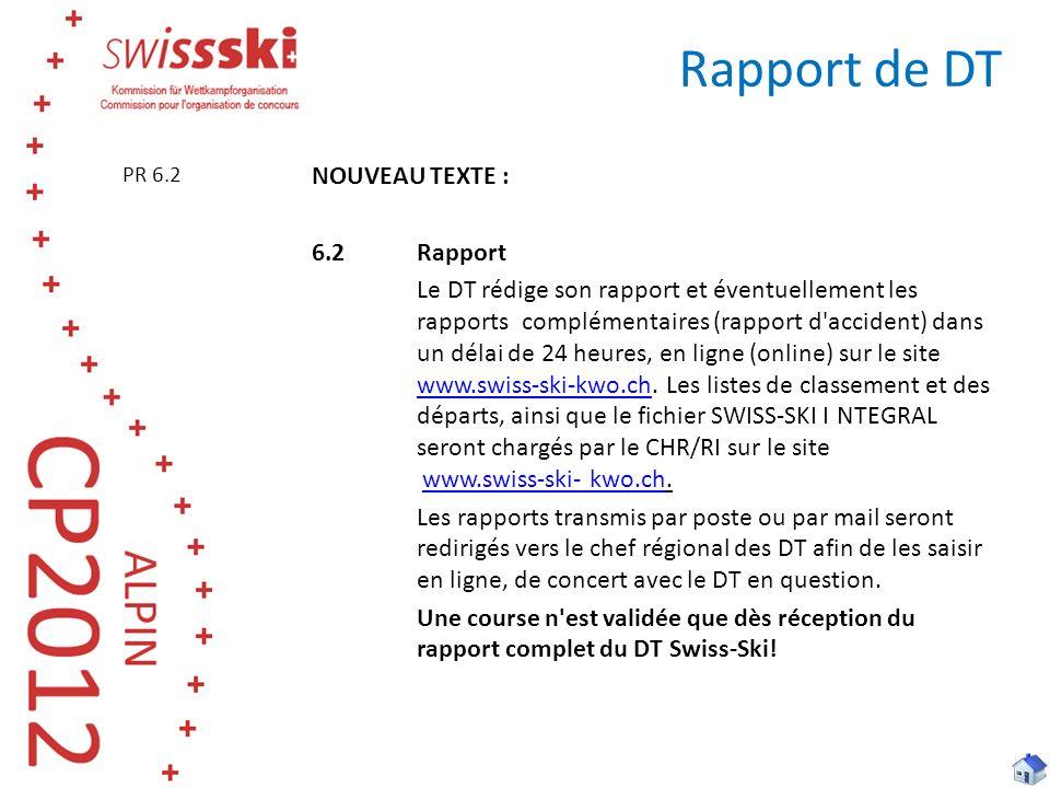 NOUVEAU TEXTE : 6.2Rapport Le DT rédige son rapport et éventuellement les rapports complémentaires (rapport d accident) dans un délai de 24 heures, en ligne (online) sur le site www.swiss-ski-kwo.ch.