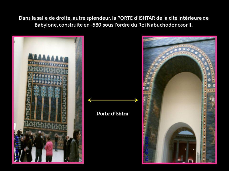 Dans la salle de droite, autre splendeur, la PORTE dISHTAR de la cité intérieure de Babylone, construite en -580 sous lordre du Roi Nabuchodonosor II.
