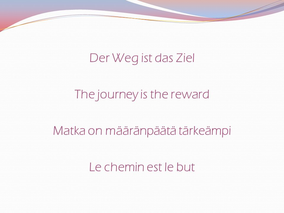 Der Weg ist das Ziel The journey is the reward Matka on määränpäätä tärkeämpi Le chemin est le but