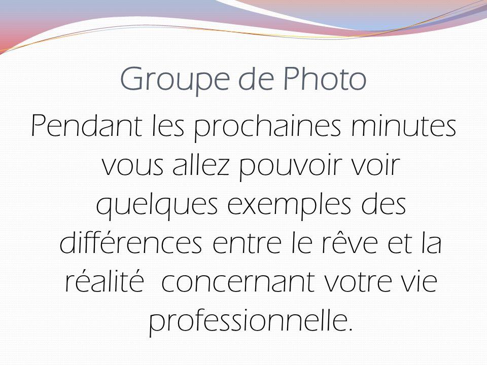 Groupe de Photo Pendant les prochaines minutes vous allez pouvoir voir quelques exemples des différences entre le rêve et la réalité concernant votre