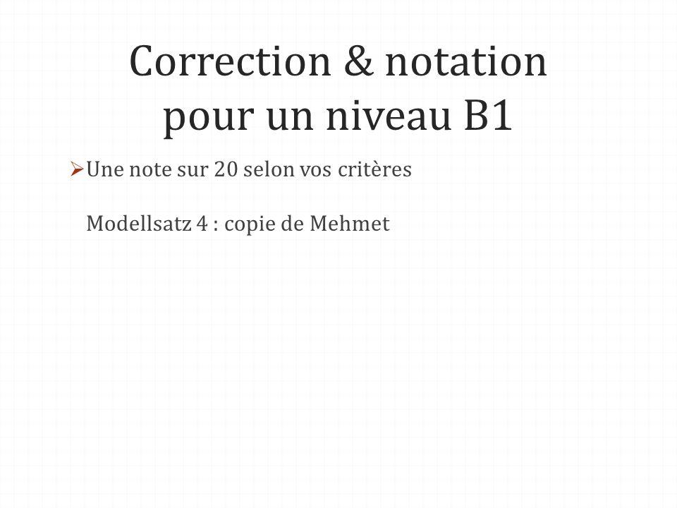 Correction & notation pour un niveau B1 Une note sur 20 selon vos critères Modellsatz 4 : copie de Mehmet