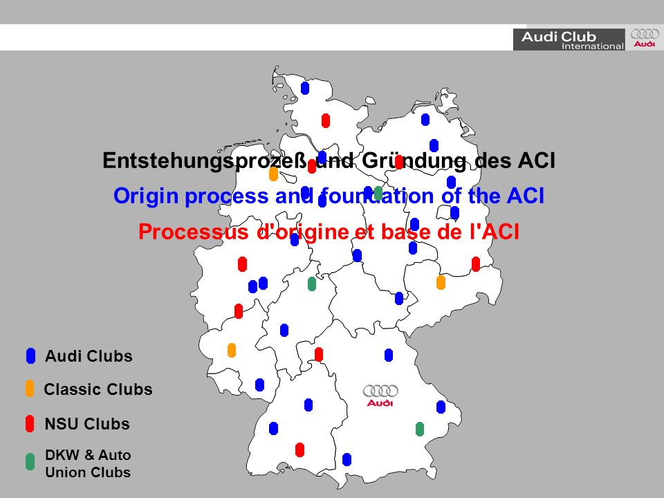Entstehungsprozeß und Gründung des ACI Origin process and foundation of the ACI Processus d origine et base de l ACI Audi Clubs NSU Clubs Classic Clubs DKW & Auto Union Clubs