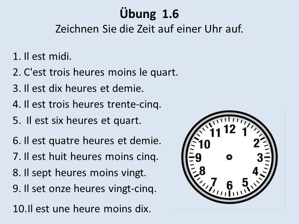 Übung 1.6 Zeichnen Sie die Zeit auf einer Uhr auf. 1.Il est midi. 2.C'est trois heures moins le quart. 3.Il est dix heures et demie. 4.Il est trois he