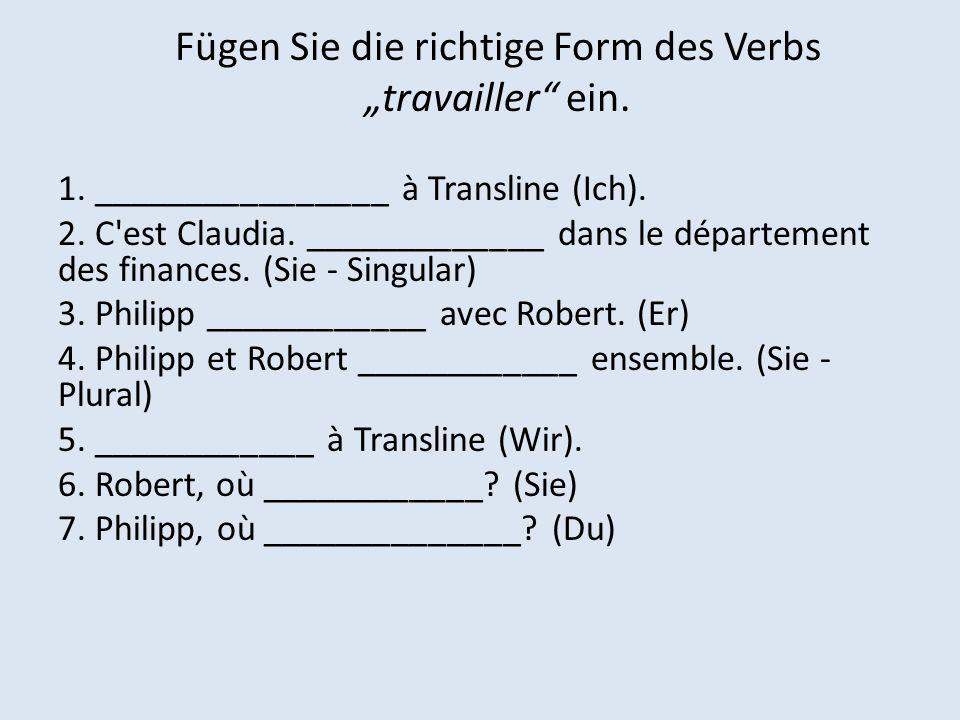 Fügen Sie die richtige Form des Verbs travailler ein. 1. ________________ à Transline (Ich). 2. C'est Claudia. _____________ dans le département des f