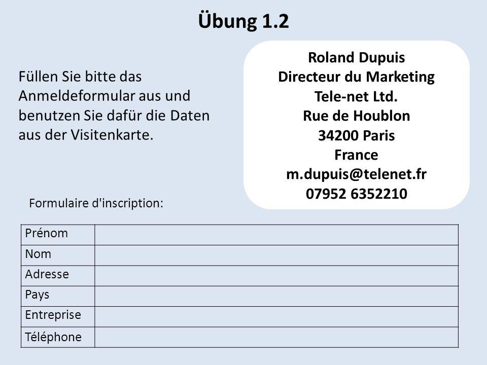 Übung 1.2 Prénom Nom Adresse Pays Entreprise Téléphone Roland Dupuis Directeur du Marketing Tele-net Ltd. Rue de Houblon 34200 Paris France m.dupuis@t