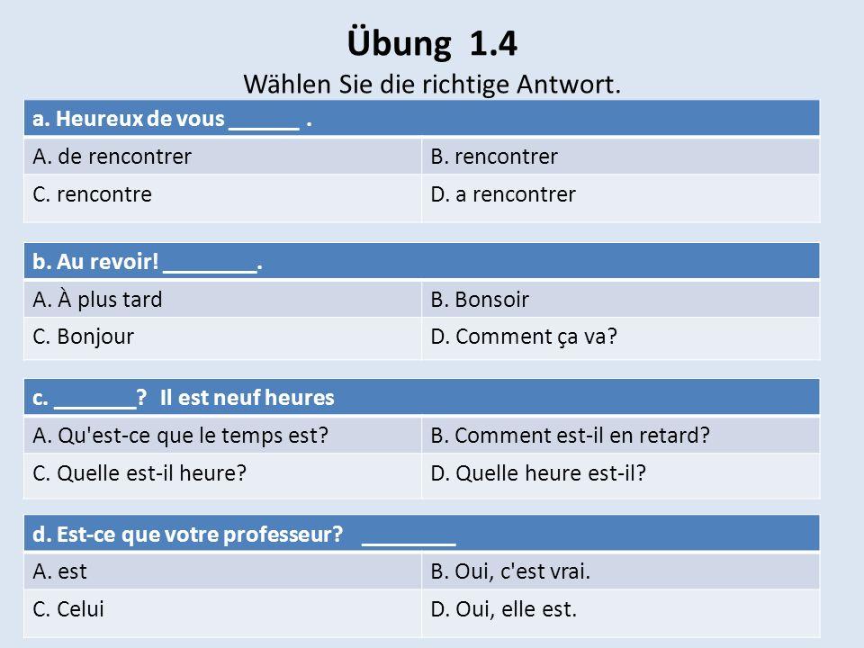 Übung 1.4 Wählen Sie die richtige Antwort. a. Heureux de vous ______. A. de rencontrerB. rencontrer C. rencontreD. a rencontrer b. Au revoir! ________