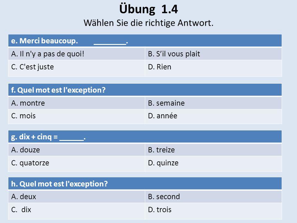 Übung 1.4 Wählen Sie die richtige Antwort. e. Merci beaucoup. ________. A. Il n'y a pas de quoi!B. Sil vous plait C. C'est justeD. Rien f. Quel mot es
