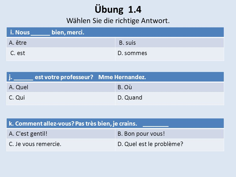 Übung 1.4 Wählen Sie die richtige Antwort. i. Nous ______ bien, merci. A. être B. suis C. estD. sommes j. ______ est votre professeur? Mme Hernandez.