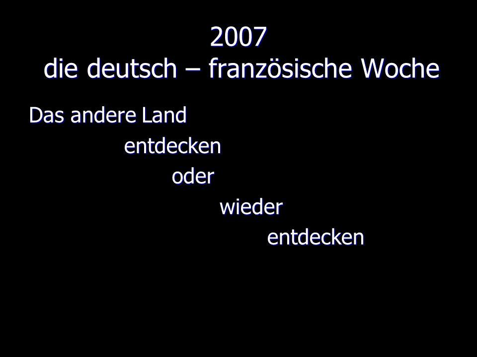2007 die deutsch – französische Woche Das andere Land entdeckenoderwiederentdecken