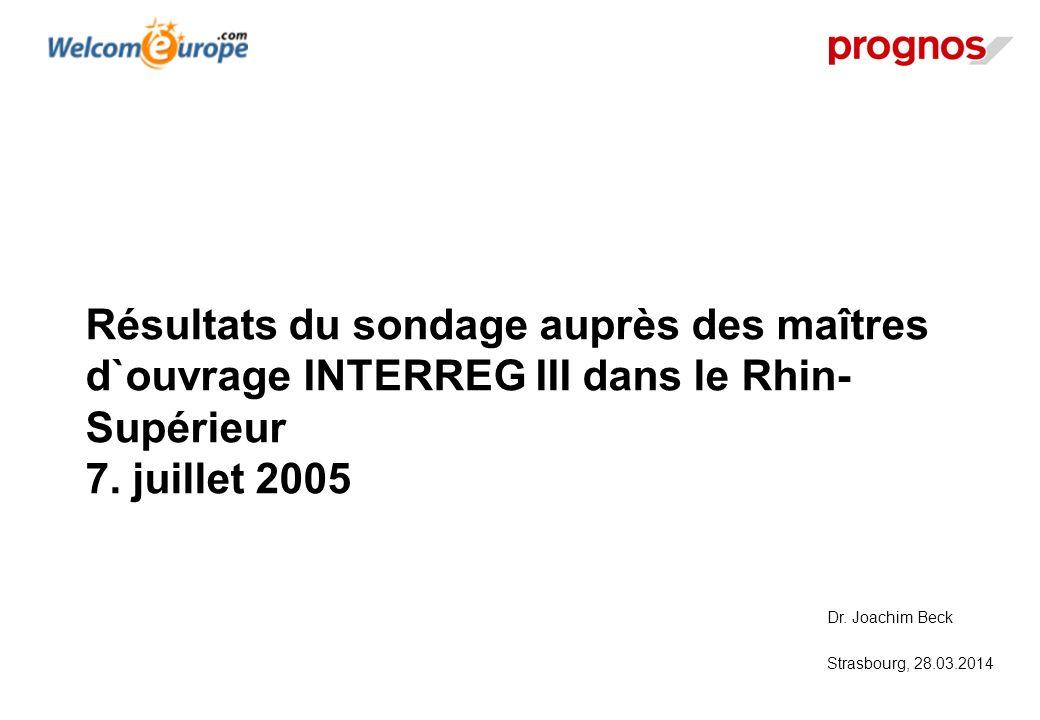Dr. Joachim Beck Strasbourg, 28.03.2014 Résultats du sondage auprès des maîtres d`ouvrage INTERREG III dans le Rhin- Supérieur 7. juillet 2005