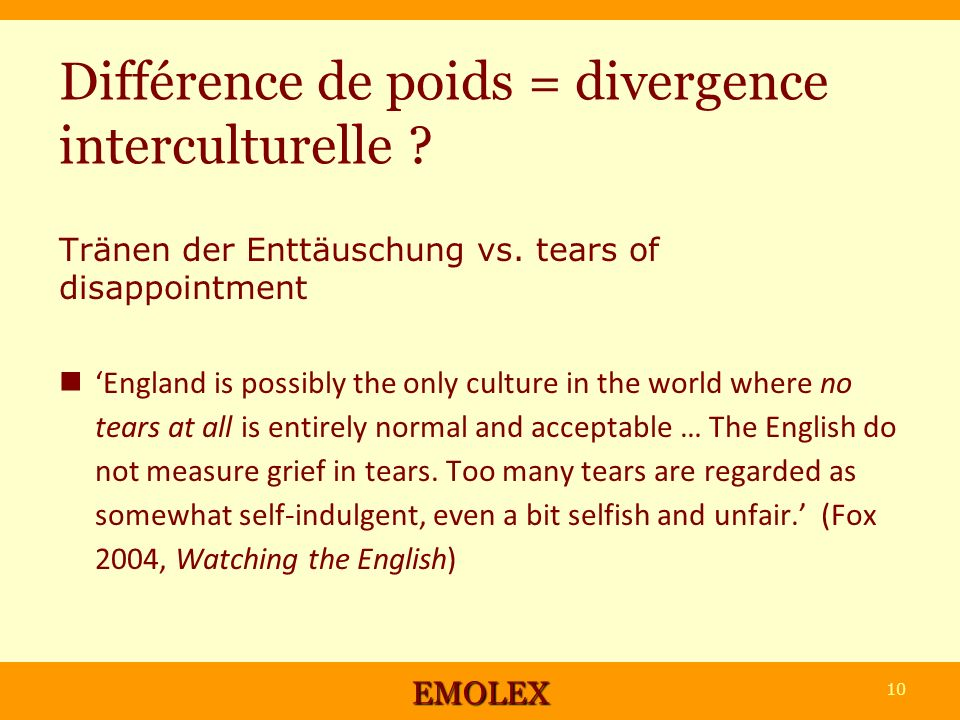 Différence de poids = divergence interculturelle ? Tränen der Enttäuschung vs. tears of disappointment England is possibly the only culture in the wor