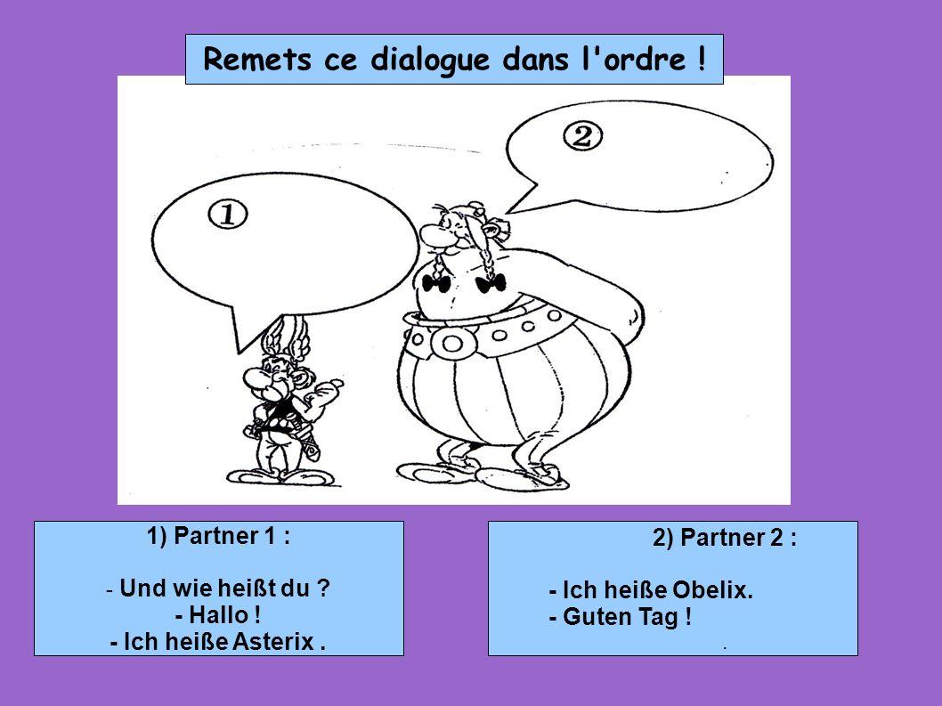 1) Partner 1 : - Und wie heißt du ? - Hallo ! - Ich heiße Asterix. 2) Partner 2 : - Ich heiße Obelix. - Guten Tag !. Remets ce dialogue dans l'ordre !