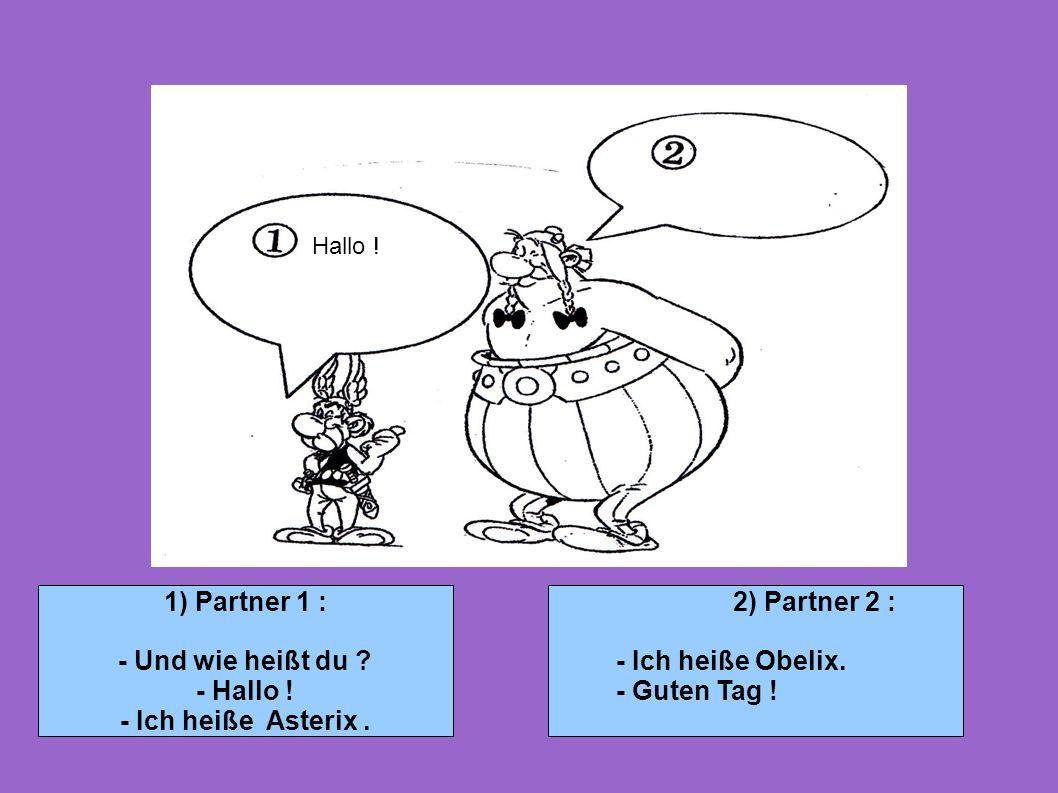 1) Partner 1 : - Und wie heißt du ? - Hallo ! - Ich heiße Asterix. 2) Partner 2 : - Ich heiße Obelix. - Guten Tag ! Hallo !