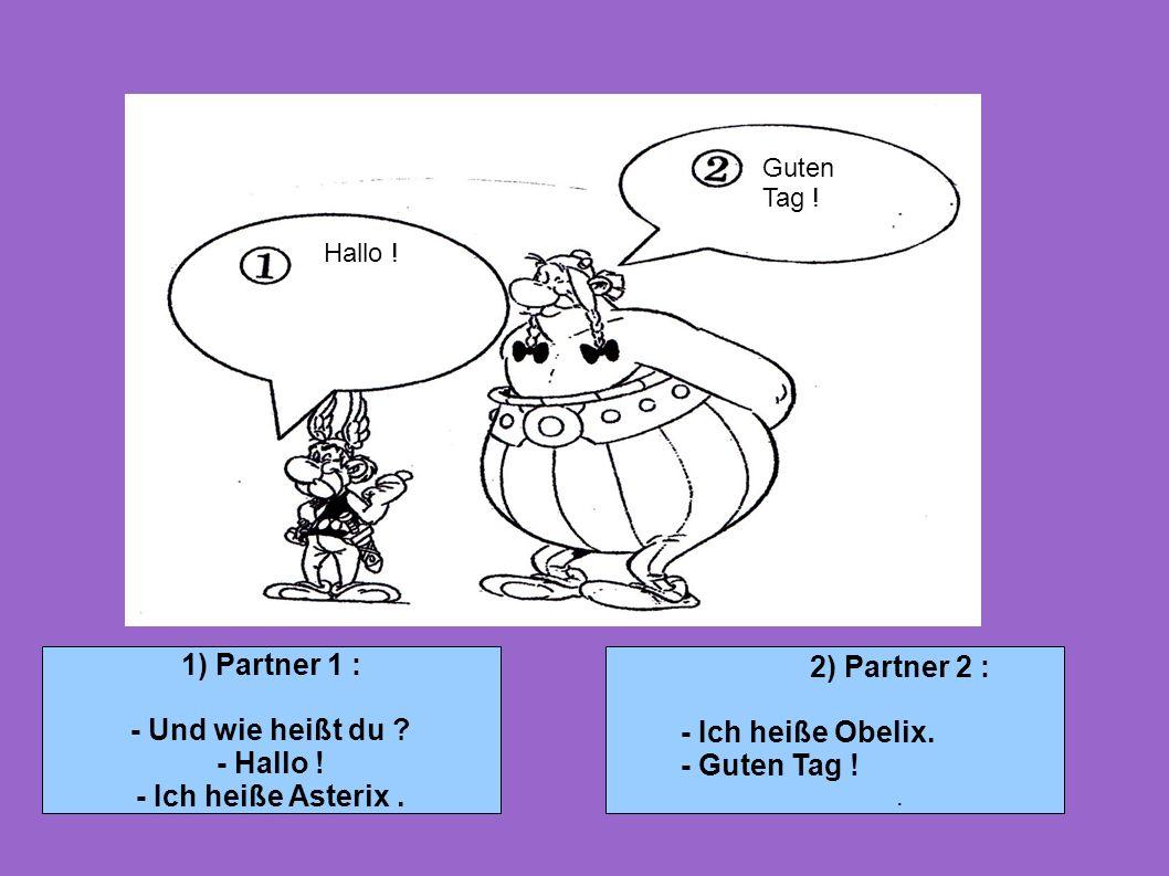 1) Partner 1 : - Und wie heißt du ? - Hallo ! - Ich heiße Asterix. 2) Partner 2 : - Ich heiße Obelix. - Guten Tag !. Hallo ! Guten Tag !