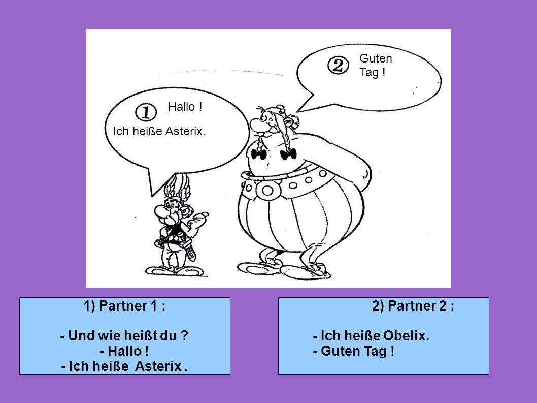 1) Partner 1 : - Und wie heißt du ? - Hallo ! - Ich heiße Asterix. 2) Partner 2 : - Ich heiße Obelix. - Guten Tag ! Hallo ! Guten Tag ! Ich heiße Aste