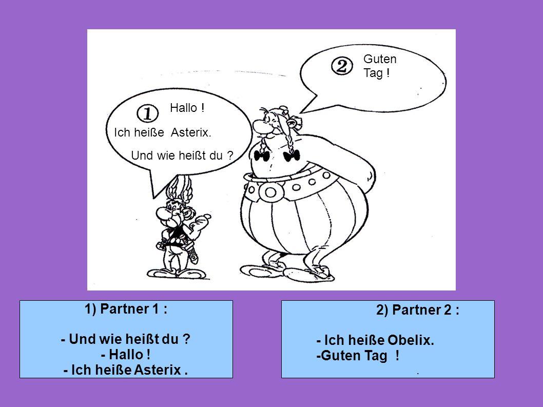 1) Partner 1 : - Und wie heißt du ? - Hallo ! - Ich heiße Asterix. 2) Partner 2 : - Ich heiße Obelix. -Guten Tag !. Hallo ! Guten Tag ! Ich heiße Aste