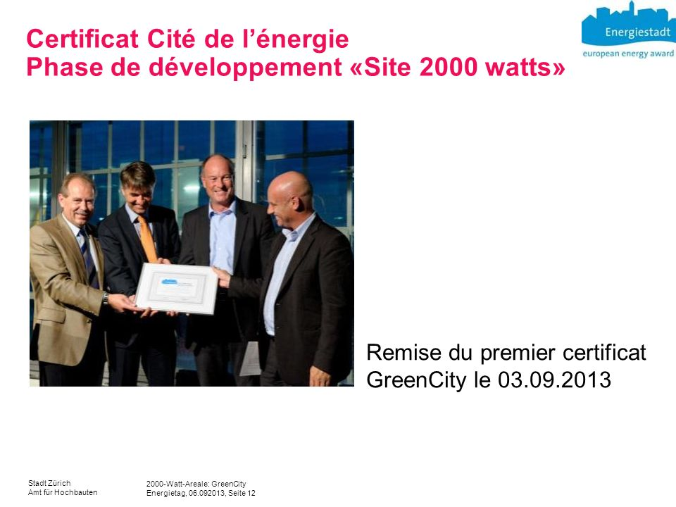 2000-Watt-Areale: GreenCity Energietag, 06.092013, Seite 12 Stadt Zürich Amt für Hochbauten Certificat Cité de lénergie Phase de développement «Site 2000 watts» Remise du premier certificat GreenCity le 03.09.2013