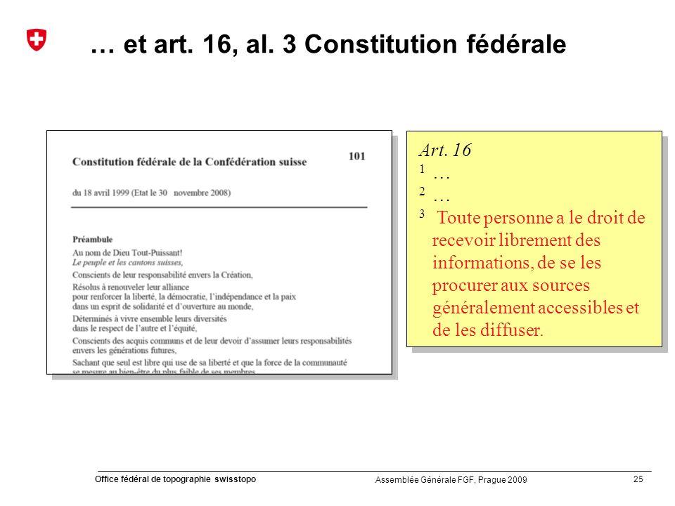 25 Office fédéral de topographie swisstopo Assemblée Générale FGF, Prague 2009 Art. 16 1 … 2 … 3 Toute personne a le droit de recevoir librement des i