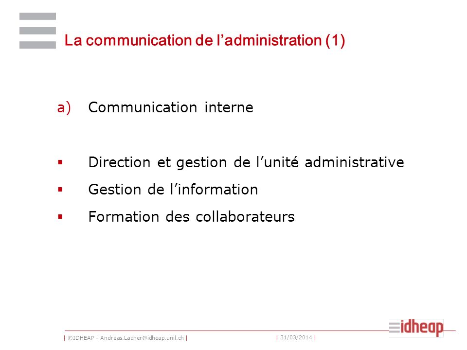 | ©IDHEAP – Andreas.Ladner@idheap.unil.ch | | 31/03/2014 | La communication de ladministration (1) a)Communication interne Direction et gestion de lun