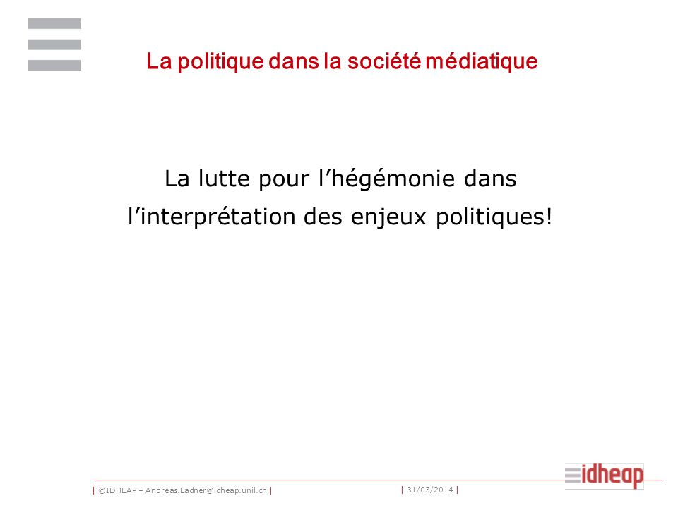 | ©IDHEAP – Andreas.Ladner@idheap.unil.ch | | 31/03/2014 | La politique dans la société médiatique La lutte pour lhégémonie dans linterprétation des enjeux politiques!