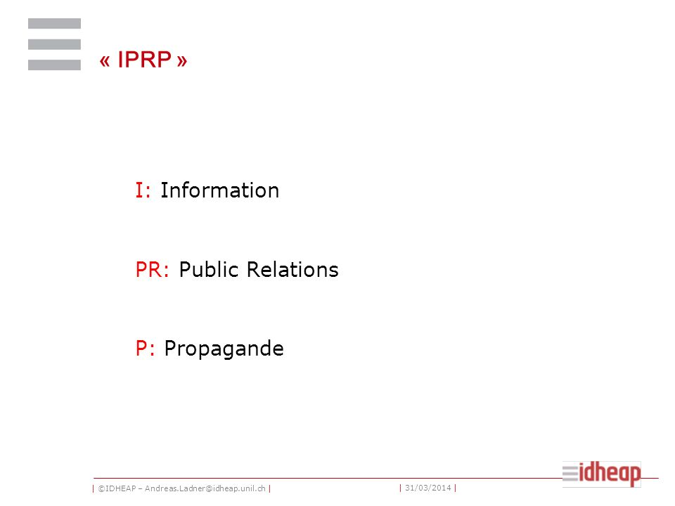 | ©IDHEAP – Andreas.Ladner@idheap.unil.ch | | 31/03/2014 | « IPRP » I: Information PR: Public Relations P: Propagande