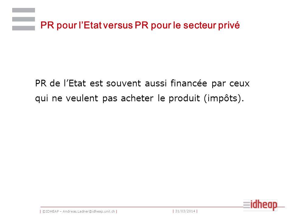 | ©IDHEAP – Andreas.Ladner@idheap.unil.ch | | 31/03/2014 | PR pour lEtat versus PR pour le secteur privé PR de lEtat est souvent aussi financée par ceux qui ne veulent pas acheter le produit (impôts).
