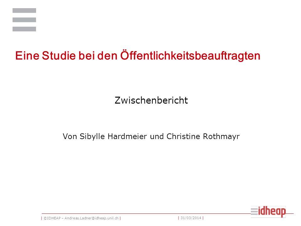 | ©IDHEAP – Andreas.Ladner@idheap.unil.ch | | 31/03/2014 | Eine Studie bei den Öffentlichkeitsbeauftragten Zwischenbericht Von Sibylle Hardmeier und Christine Rothmayr