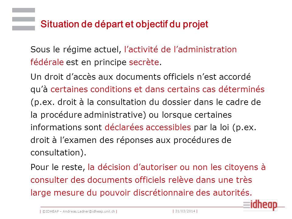 | ©IDHEAP – Andreas.Ladner@idheap.unil.ch | | 31/03/2014 | Situation de départ et objectif du projet Sous le régime actuel, lactivité de ladministration fédérale est en principe secrète.