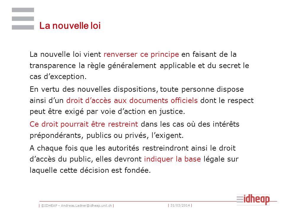 | ©IDHEAP – Andreas.Ladner@idheap.unil.ch | | 31/03/2014 | La nouvelle loi La nouvelle loi vient renverser ce principe en faisant de la transparence la règle généralement applicable et du secret le cas dexception.