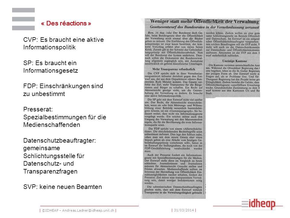 | ©IDHEAP – Andreas.Ladner@idheap.unil.ch | | 31/03/2014 | « Des réactions » CVP: Es braucht eine aktive Informationspolitik SP: Es braucht ein Informationsgesetz FDP: Einschränkungen sind zu unbestimmt Presserat: Spezialbestimmungen für die Medienschaffenden Datenschutzbeauftragter: gemeinsame Schlichtungsstelle für Datenschutz- und Transparenzfragen SVP: keine neuen Beamten