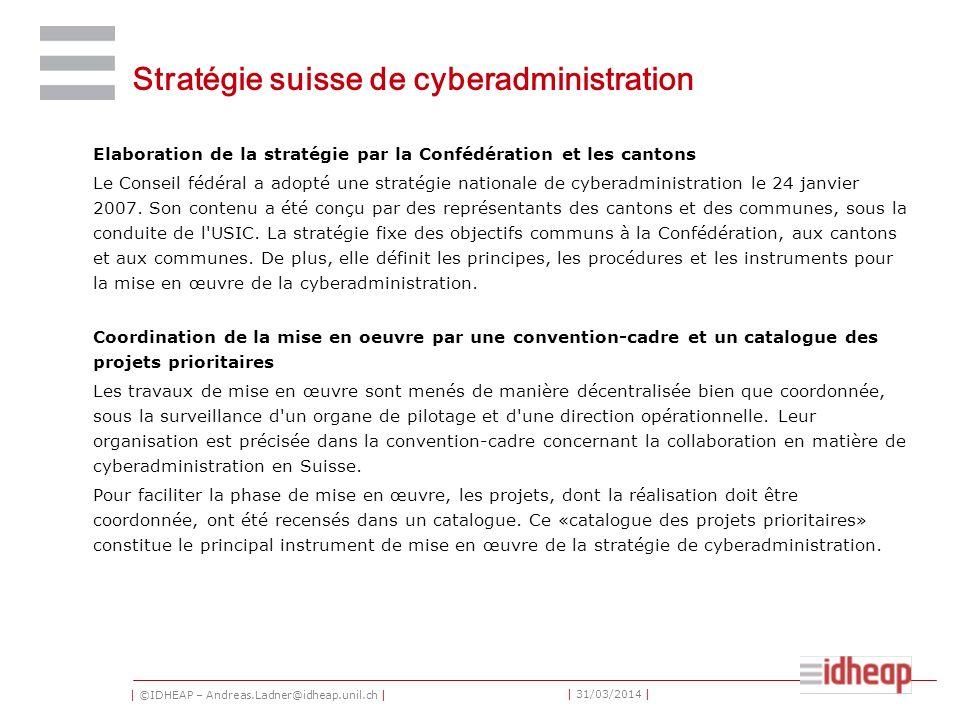 | ©IDHEAP – Andreas.Ladner@idheap.unil.ch | | 31/03/2014 | Stratégie suisse de cyberadministration Elaboration de la stratégie par la Confédération et les cantons Le Conseil fédéral a adopté une stratégie nationale de cyberadministration le 24 janvier 2007.