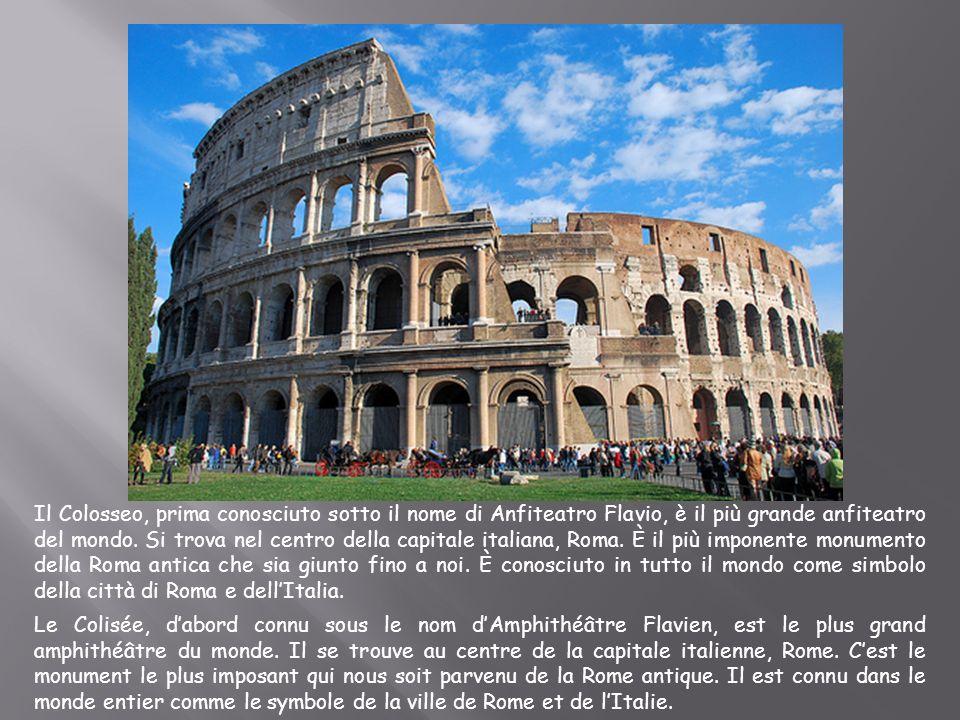 Il Colosseo, prima conosciuto sotto il nome di Anfiteatro Flavio, è il più grande anfiteatro del mondo. Si trova nel centro della capitale italiana, R