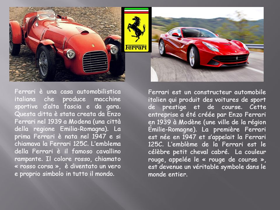 Ferrari è una casa automobilistica italiana che produce macchine sportive dalta fascia e da gara. Questa ditta è stata creata da Enzo Ferrari nel 1939