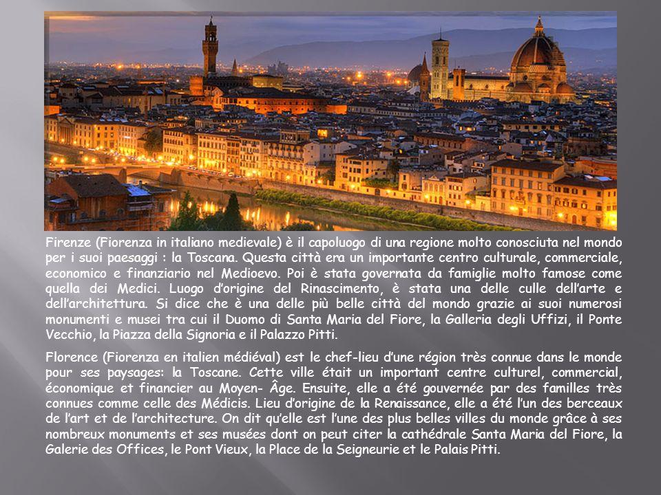 Firenze (Fiorenza in italiano medievale) è il capoluogo di una regione molto conosciuta nel mondo per i suoi paesaggi : la Toscana. Questa città era u